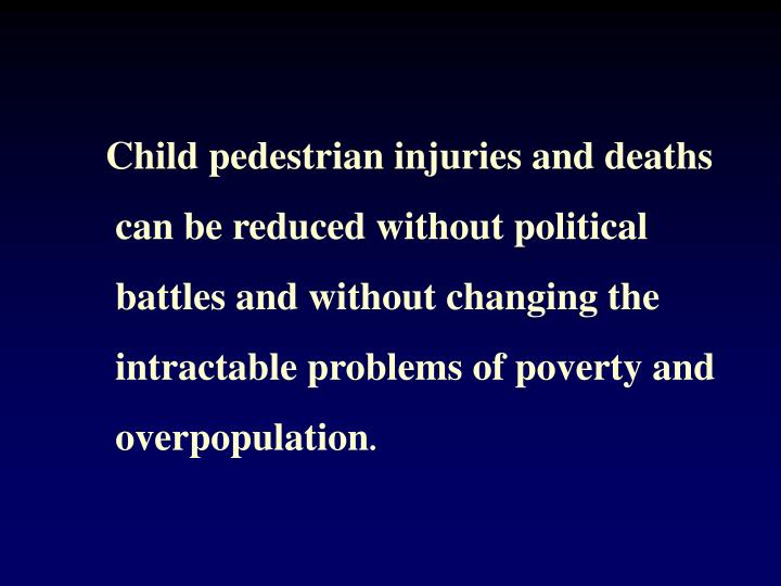 Child pedestrian injuries and deaths can be reduced without political battles and without changing the intractable problems of poverty and overpopulation