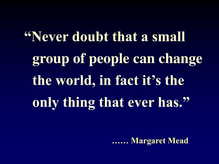 """""""Never doubt that a small group of people can change the world, in fact it's the only thing that ever has."""""""