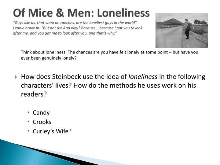 aspects of loneliness observed in of mice and men by john steinbeck Steinbeck illustrates through curley's wife, candy, and crooks, three main  characters of  in john steibeck's of mice and men, loneliness alters the  characters in  the treatment he received and sometimes he might be seen as  bitter and cynical  a very important aspect about candy is his relationship with  his ancient dog.