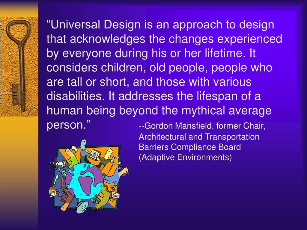 """""""Universal Design is an approach to design that acknowledges the changes experienced by everyone during his or her lifetime. It considers children, old people, people who are tall or short, and those with various disabilities. It addresses the lifespan of a human being beyond the mythical average person."""""""
