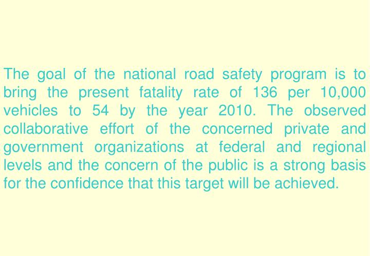 The goal of the national road safety program is to bring the present fatality rate of 136 per 10,000 vehicles to 54 by the year 2010. The observed collaborative effort of the concerned private and government organizations at federal and regional levels and the concern of the public is a strong basis for the confidence that this target will be achieved.