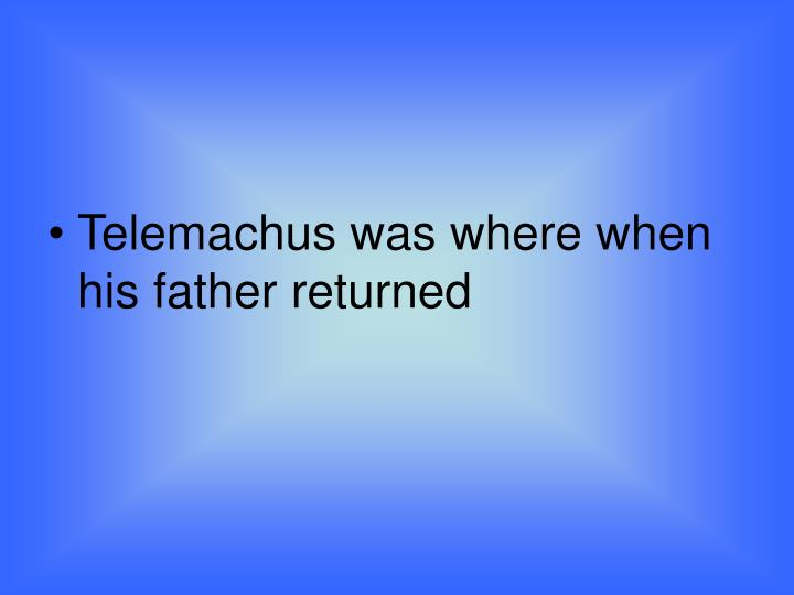Telemachus was where when his father returned