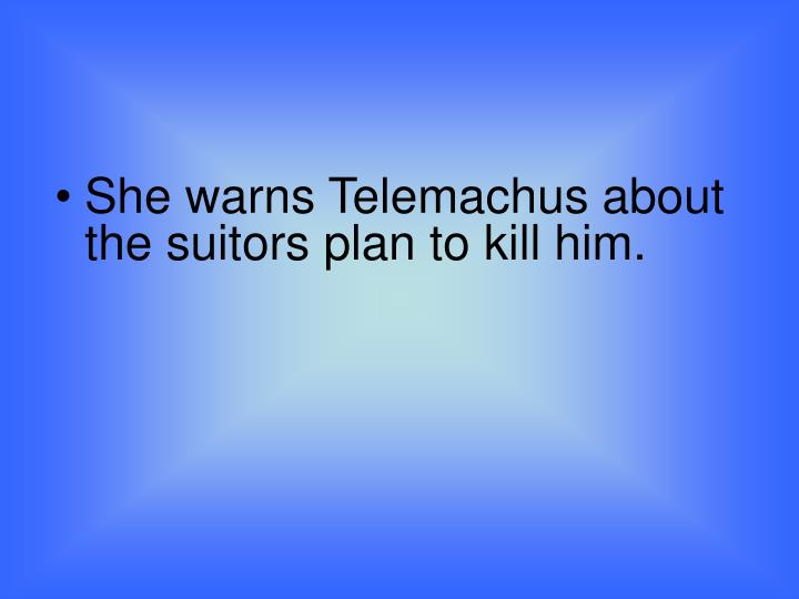 She warns Telemachus about the suitors plan to kill him.