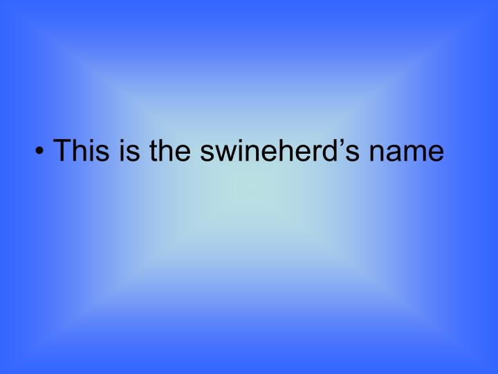 This is the swineherd's name