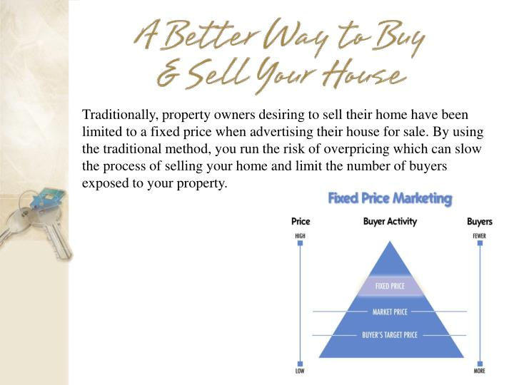 Traditionally, property owners desiring to sell their home have been limited to a fixed price when advertising their house for sale. By using the traditional method, you run the risk of overpricing which can slow the process of selling your home and limit the number of buyers exposed to your property.