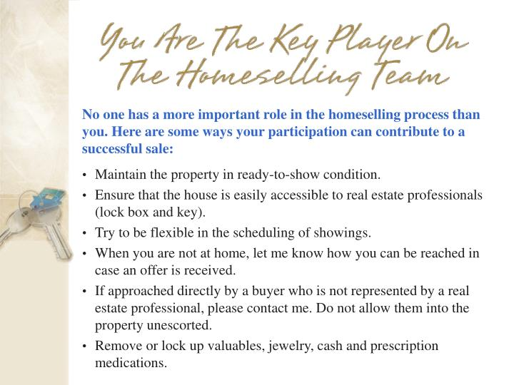 No one has a more important role in the homeselling process than you. Here are some ways your participation can contribute to a successful sale: