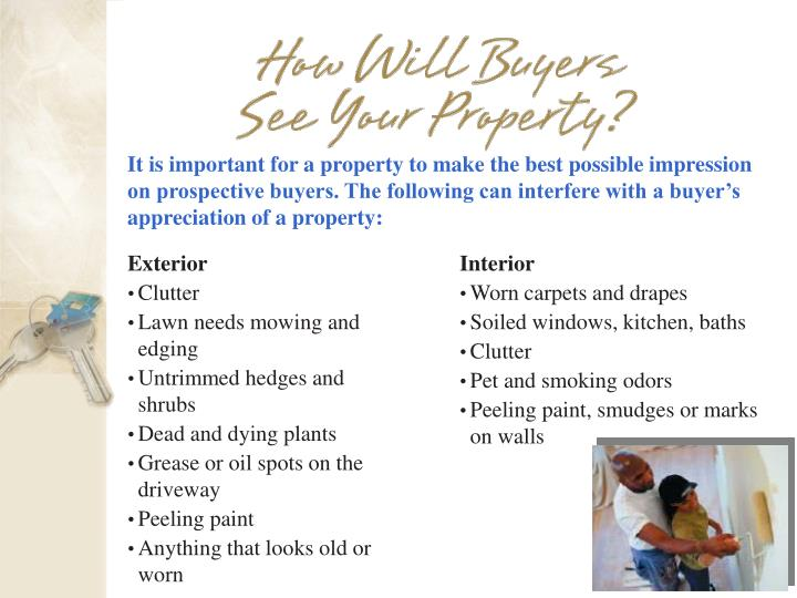 It is important for a property to make the best possible impression on prospective buyers. The following can interfere with a buyer's appreciation of a property: