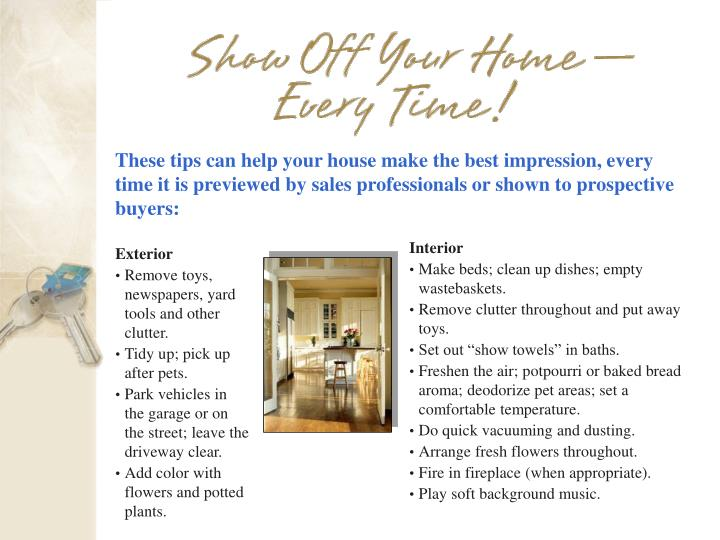 These tips can help your house make the best impression, every time it is previewed by sales professionals or shown to prospective buyers: