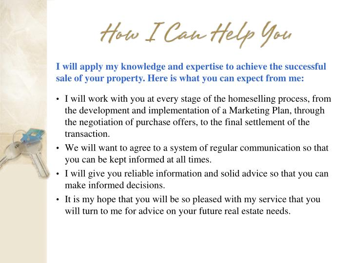 I will apply my knowledge and expertise to achieve the successful sale of your property. Here is what you can expect from me: