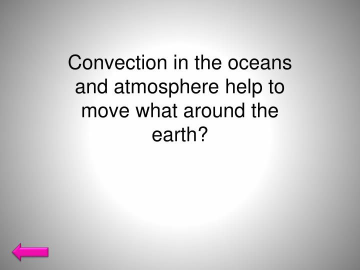 Convection in the oceans and atmosphere help to move what around the earth?