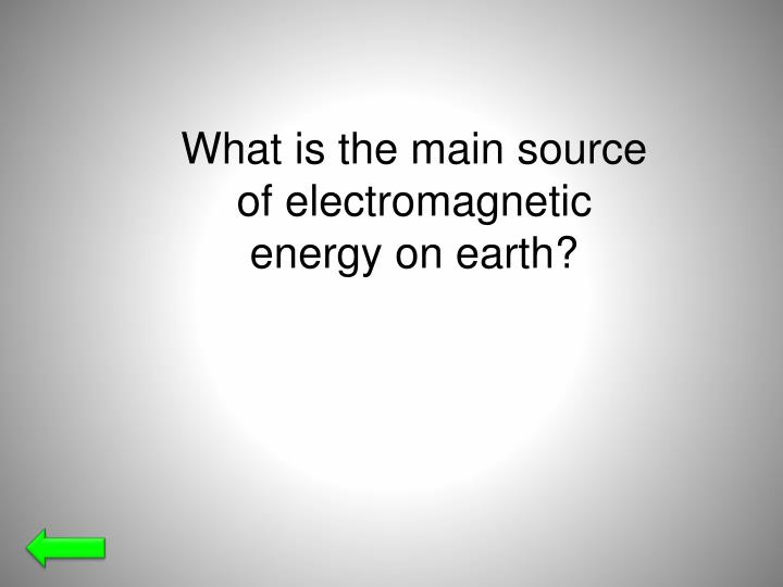 What is the main source of electromagnetic energy on earth?