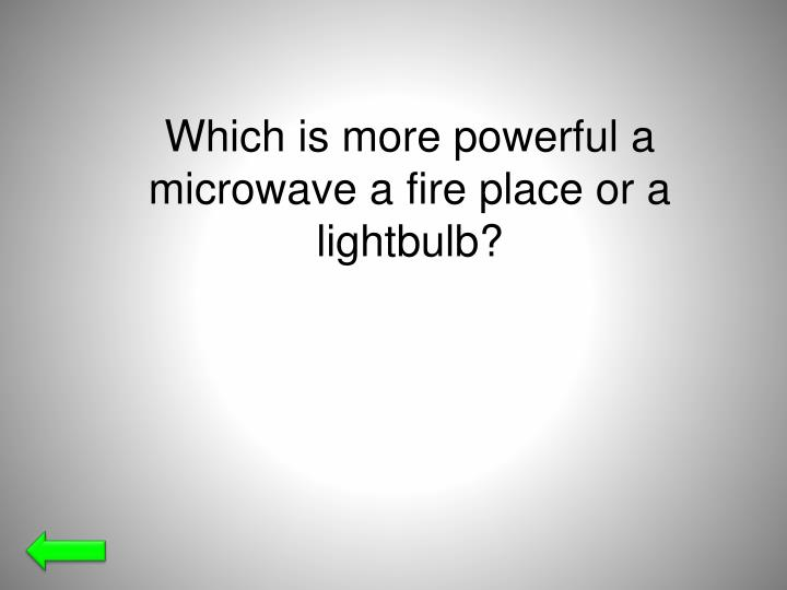 Which is more powerful a microwave a fire place or a lightbulb?