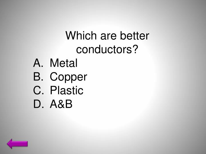 Which are better conductors?