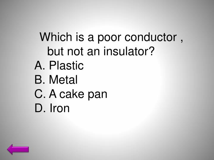 Which is a poor conductor , but not an insulator?