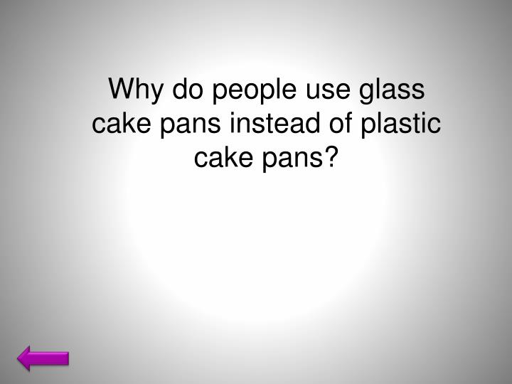 Why do people use glass cake pans instead of plastic cake pans?
