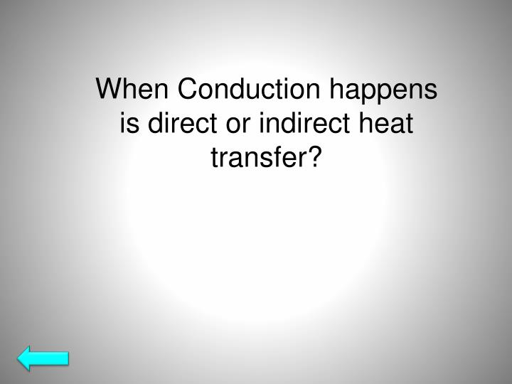 When Conduction happens is direct or indirect heat transfer?
