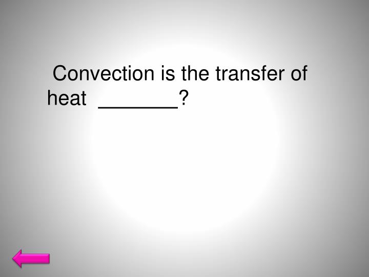 Convection is the transfer of heat