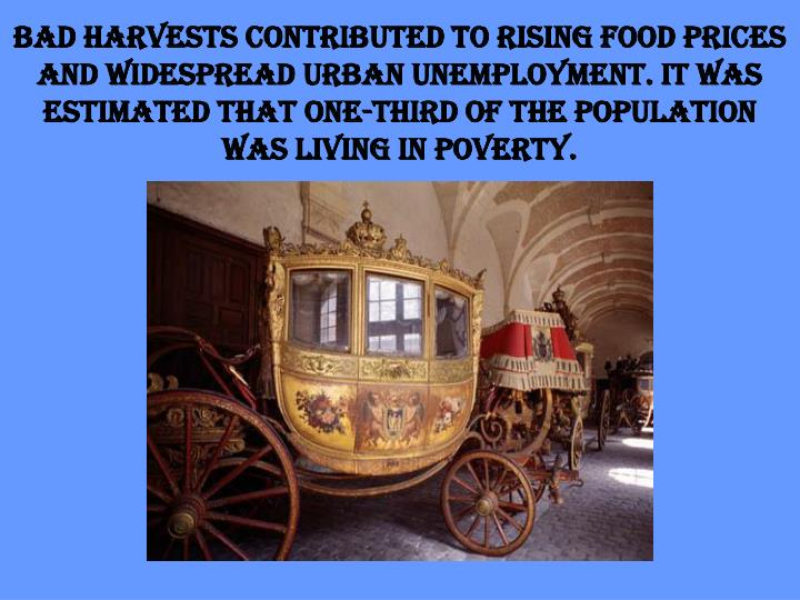 Bad harvests contributed to rising food prices and widespread urban unemployment. It was estimated that one-third of the population was living in poverty.
