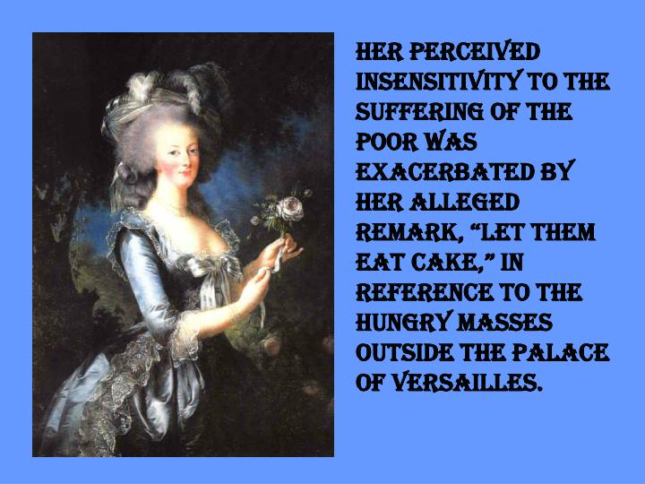 "Her perceived insensitivity to the suffering of the poor was exacerbated by her alleged remark, ""Let them eat cake,"" in reference to the hungry masses outside the palace of Versailles."