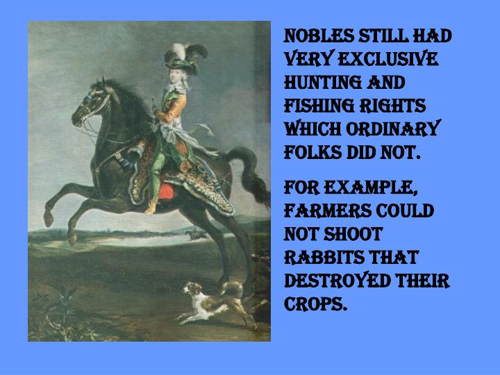Nobles still had very exclusive hunting and fishing rights which ordinary folks did not.