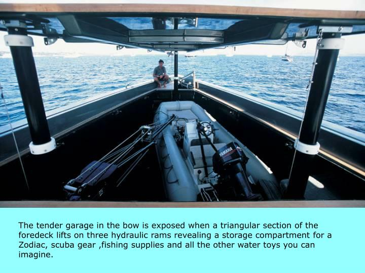 The tender garage in the bow is exposed when a triangular section of the foredeck lifts on three hydraulic rams revealing a storage compartment for a Zodiac, scuba gear ,fishing supplies and all the other water toys you can imagine.