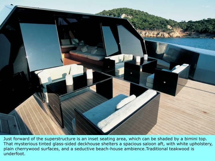 Just forward of the superstructure is an inset seating area, which can be shaded by a bimini top. That mysterious tinted glass-sided deckhouse shelters a spacious saloon aft, with white upholstery, plain cherrywood surfaces, and a seductive beach-house ambience.Traditional teakwood is underfoot.