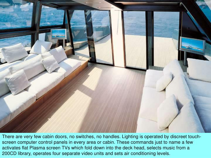 There are very few cabin doors, no switches, no handles. Lighting is operated by discreet touch-screen computer control panels in every area or cabin. These commands just to name a few activates flat Plasma screen TVs which fold down into the deck head, selects music from a 200CD library, operates four separate video units and sets air conditioning levels.