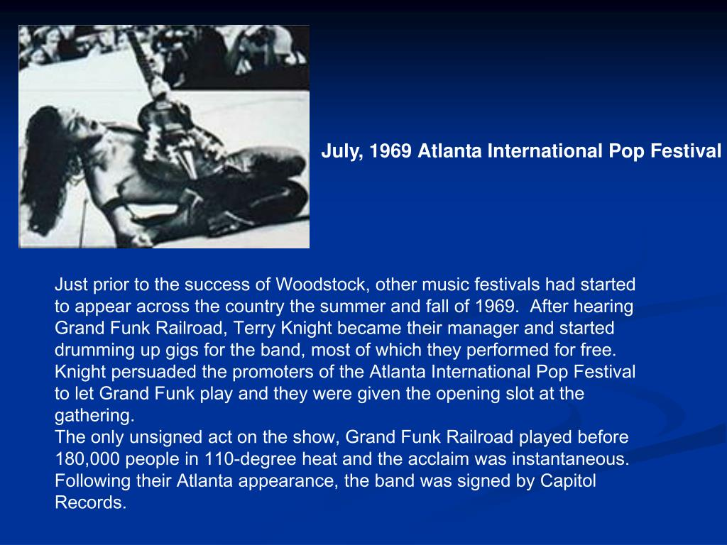 Just prior to the success of Woodstock, other music festivals had started to appear across the country the summer and fall of 1969.  After hearing  Grand Funk Railroad, Terry Knight became their manager and started drumming up gigs for the band, most of which they performed for free.  Knight persuaded the promoters of the Atlanta International Pop Festival to let Grand Funk play and they were given the opening slot at the gathering.