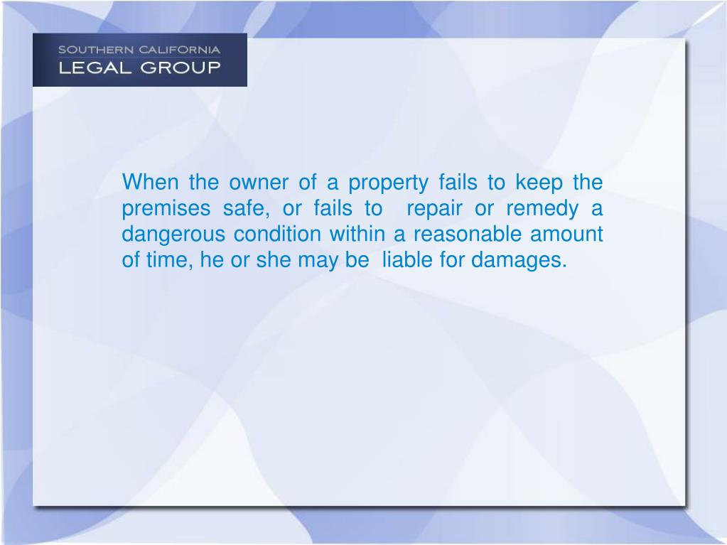 When the owner of a property fails to keep the premises safe, or fails to  repair or remedy a dangerous condition within a reasonable amount of time, he or she may be  liable for damages.
