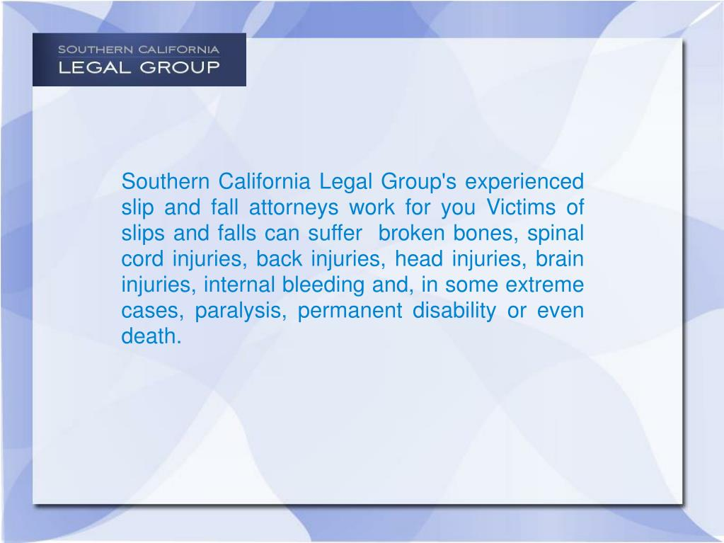 Southern California Legal Group's experienced slip and fall attorneys work for you Victims of slips and falls can suffer  broken bones, spinal cord injuries, back injuries, head injuries, brain injuries, internal bleeding and, in some extreme cases, paralysis, permanent disability or even death.