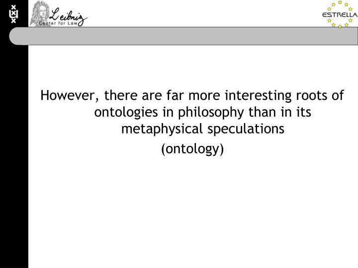 However, there are far more interesting roots of ontologies in philosophy than in its metaphysical speculations