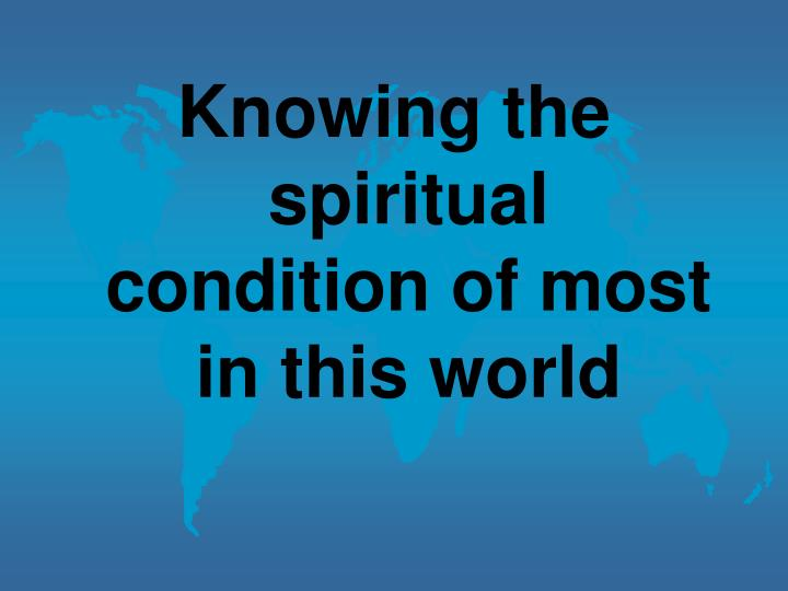 Knowing the spiritual condition of most in this world