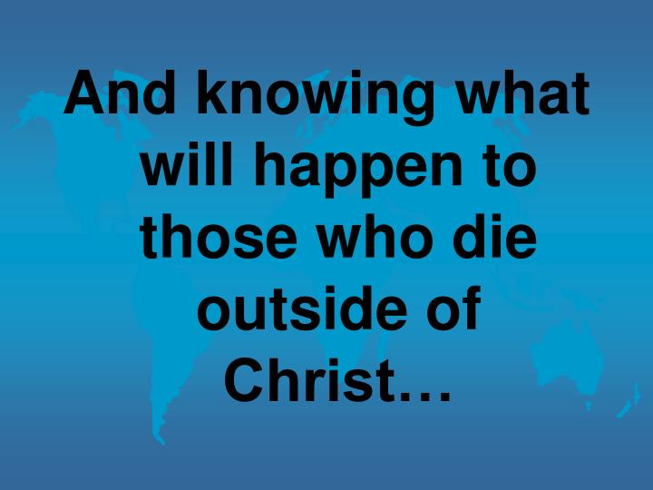 And knowing what will happen to those who die outside of Christ…