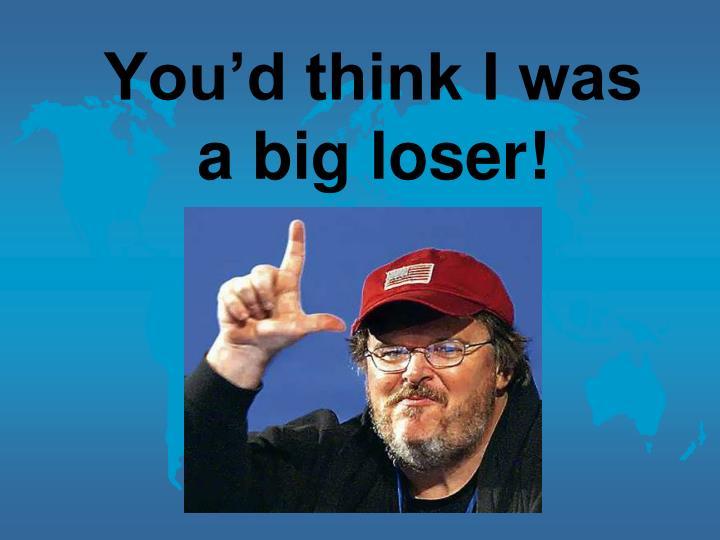 You'd think I was a big loser!