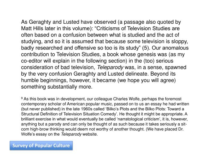 "As Geraghty and Lusted have observed (a passage also quoted by Matt Hills later in this volume): ""Criticisms of Television Studies are often based on a confusion between what is studied and the act of studying, and so it is assumed that because some television is sloppy, badly researched and offensive so too is its study"" (5). Our anomalous contribution to Television Studies, a book whose genesis was (as my co-editor will explain in the following section) in the (too) serious consideration of bad television,"
