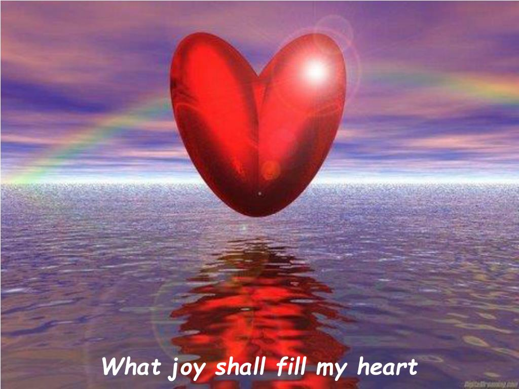 What joy shall fill my heart