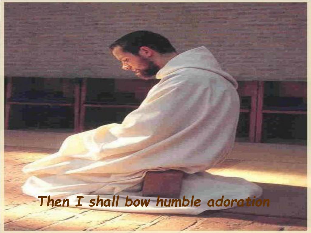 Then I shall bow humble adoration