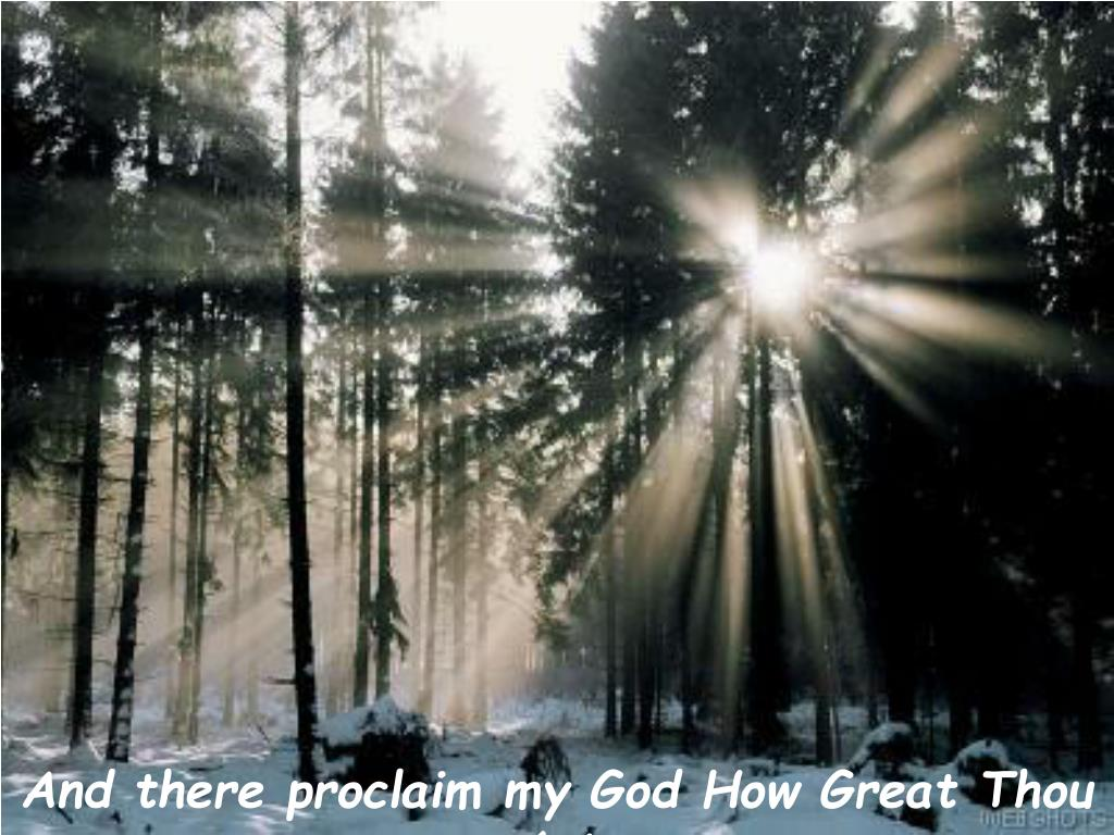 And there proclaim my God How Great Thou Art