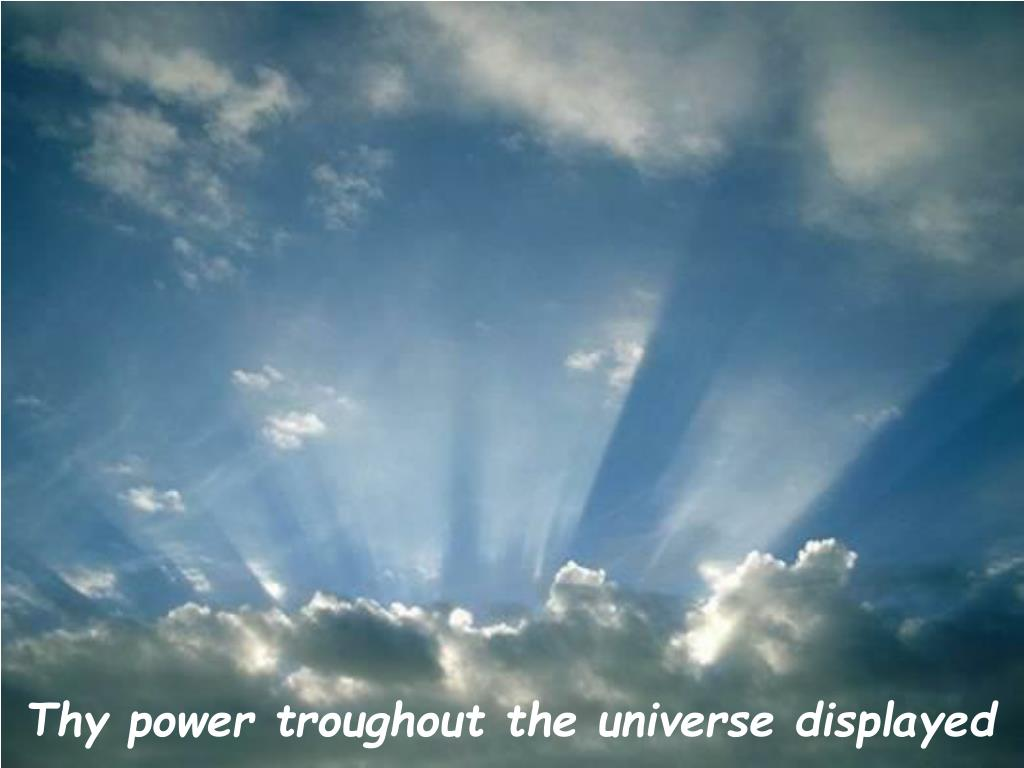 Thy power troughout the universe displayed