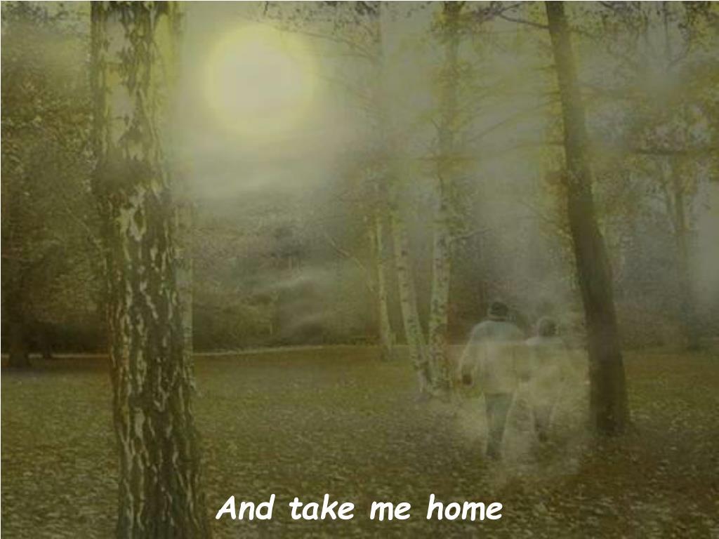 And take me home