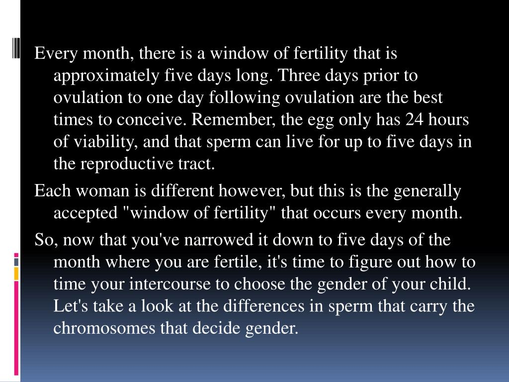 Every month, there is a window of fertility that is approximately five days long. Three days prior to ovulation to one day following ovulation are the best times to conceive. Remember, the egg only has 24 hours of viability, and that sperm can live for up to five days in the reproductive tract.