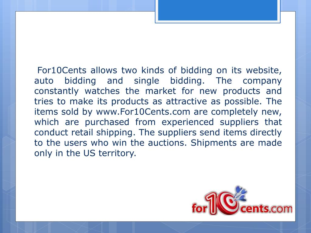 For10Cents allows two kinds of bidding on its website, auto bidding and single bidding. The company constantly watches the market for new products and tries to make its products as attractive as possible. The items sold by www.For10Cents.com are completely new, which are purchased from experienced suppliers that conduct retail shipping. The suppliers send items directly to the users who win the auctions. Shipments are made only in the US territory.