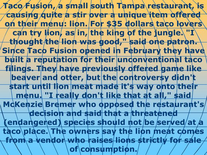 "Taco Fusion, a small south Tampa restaurant, is causing quite a stir over a unique item offered on their menu: lion. For $35 dollars taco lovers can try lion, as in, the king of the jungle. ""I thought the lion was good,"" said one patron. Since Taco Fusion opened in February they have built a reputation for their unconventional taco filings. They have previously offered game like beaver and otter, but the controversy didn't start until lion meat made it's way onto their menu. ""I really don't like that at all,"" said McKenzie Bremer who opposed the restaurant's decision and said that a threatened (endangered) species should not be served at a taco place. The owners say the lion meat comes from a vendor who raises lions strictly for sale of consumption."