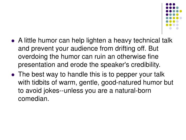 A little humor can help lighten a heavy technical talk and prevent your audience from drifting off. But overdoing the humor can ruin an otherwise fine presentation and erode the speaker's credibility.