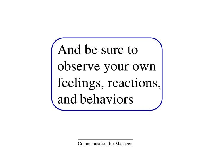 And be sure to observe your own feelings, reactions, and