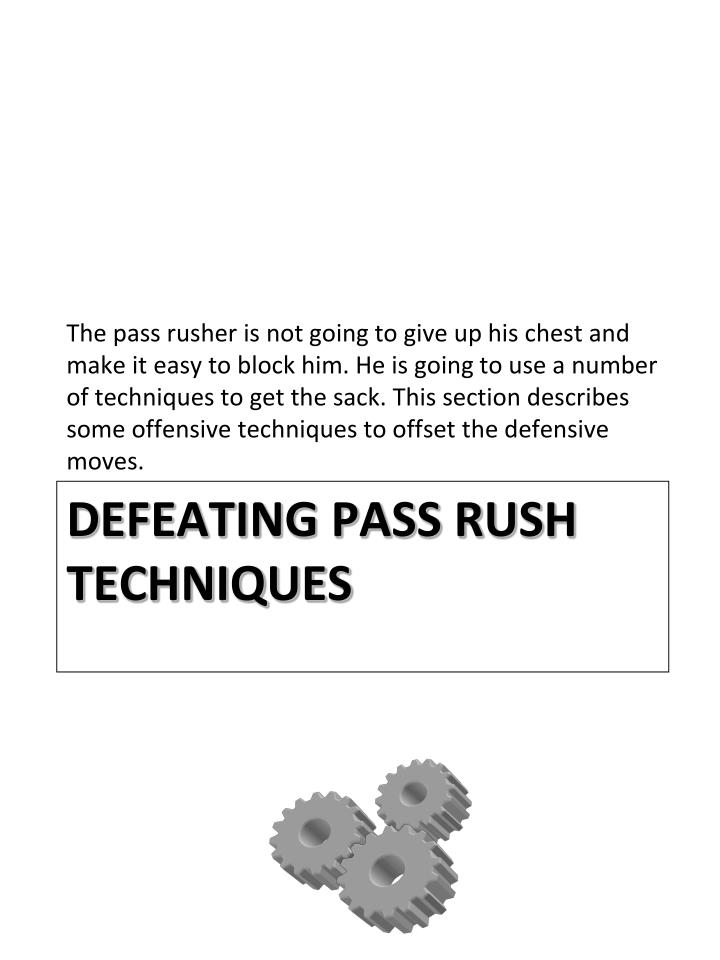 The pass rusher is not going to give up his chest and make it easy to block him. He is going to use a number of techniques to get the sack. This section describes some offensive techniques to offset the defensive moves.