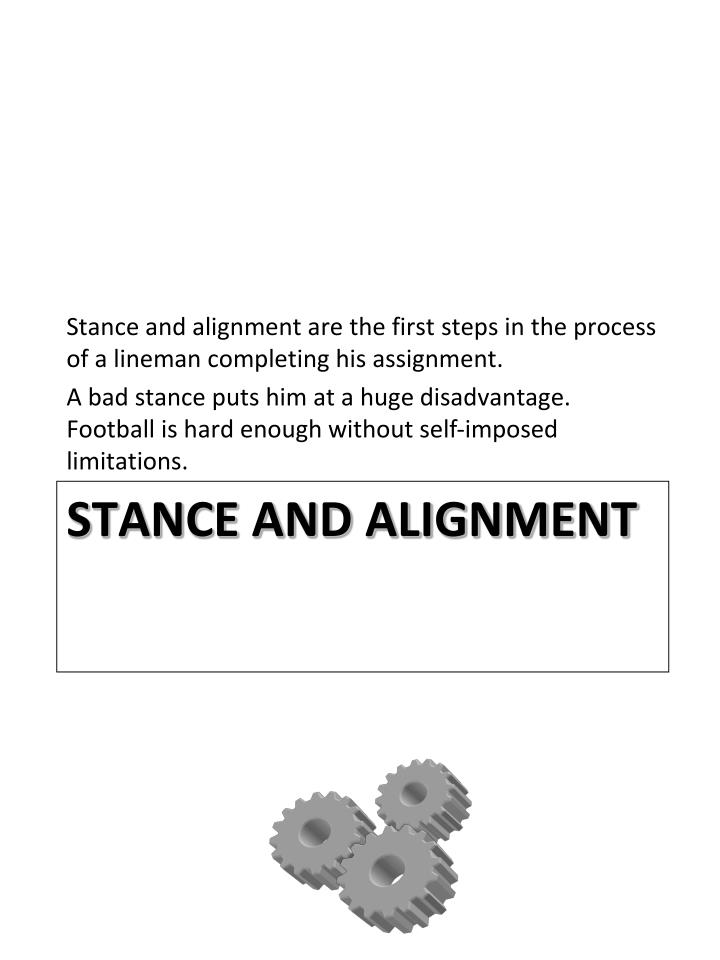 Stance and alignment are the first steps in the process of a lineman completing his assignment.