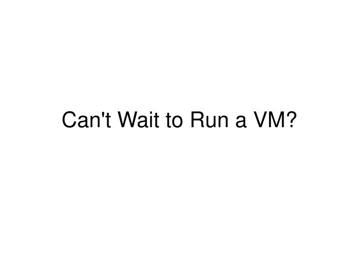 Can't Wait to Run a VM?