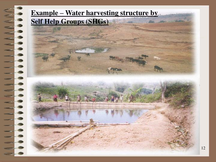Example – Water harvesting structure by Self Help Groups (SHGs)