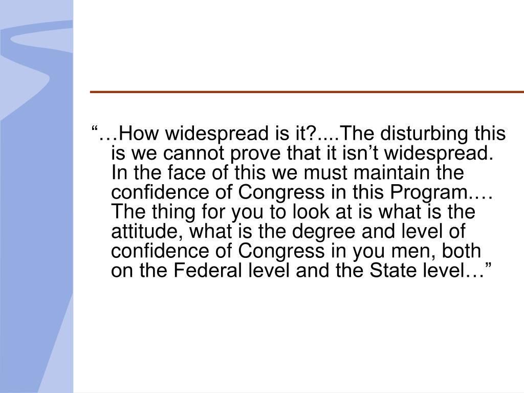 """""""…How widespread is it?....The disturbing this is we cannot prove that it isn't widespread.  In the face of this we must maintain the confidence of Congress in this Program.… The thing for you to look at is what is the attitude, what is the degree and level of confidence of Congress in you men, both on the Federal level and the State level…"""""""
